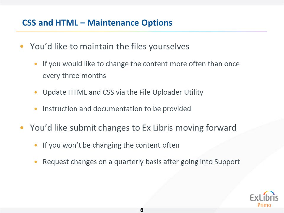 8 CSS and HTML – Maintenance Options You'd like to maintain the files yourselves If you would like to change the content more often than once every three months Update HTML and CSS via the File Uploader Utility Instruction and documentation to be provided You'd like submit changes to Ex Libris moving forward If you won't be changing the content often Request changes on a quarterly basis after going into Support