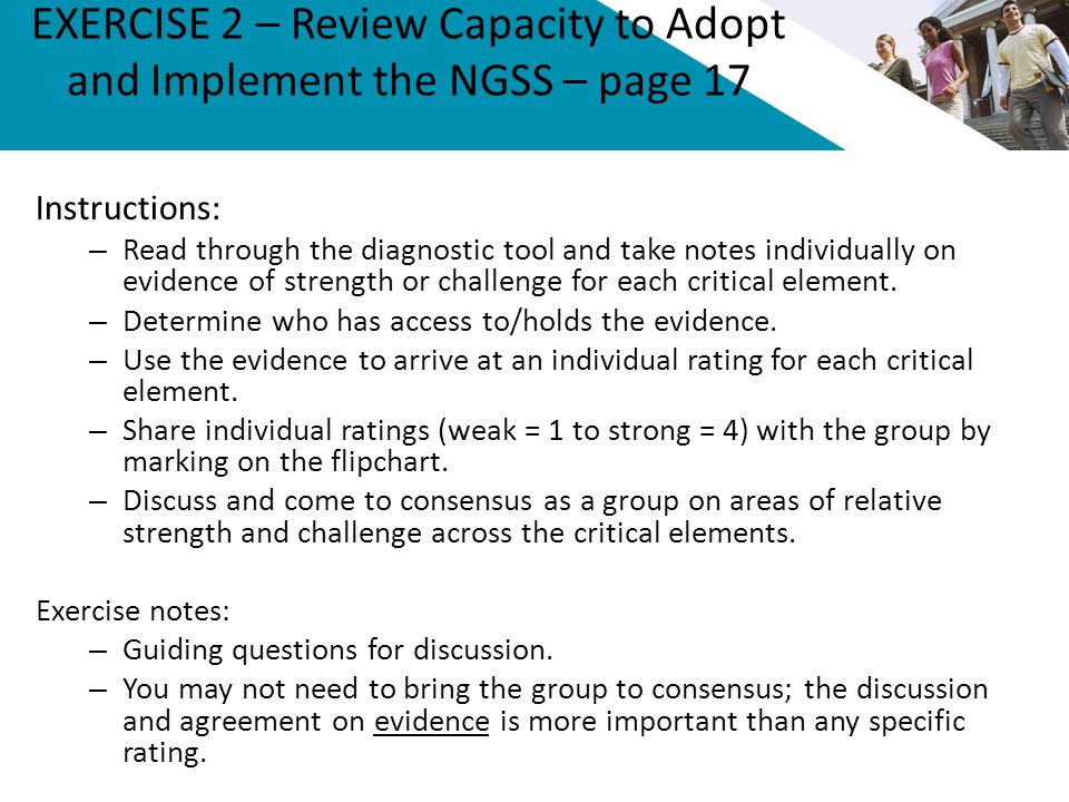 EXERCISE 2 – Review Capacity to Adopt and Implement the NGSS – page 17 Instructions: – Read through the diagnostic tool and take notes individually on evidence of strength or challenge for each critical element.