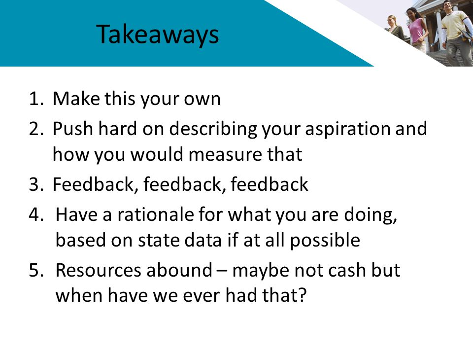 Takeaways 1.Make this your own 2.Push hard on describing your aspiration and how you would measure that 3.Feedback, feedback, feedback 4.Have a rationale for what you are doing, based on state data if at all possible 5.Resources abound – maybe not cash but when have we ever had that