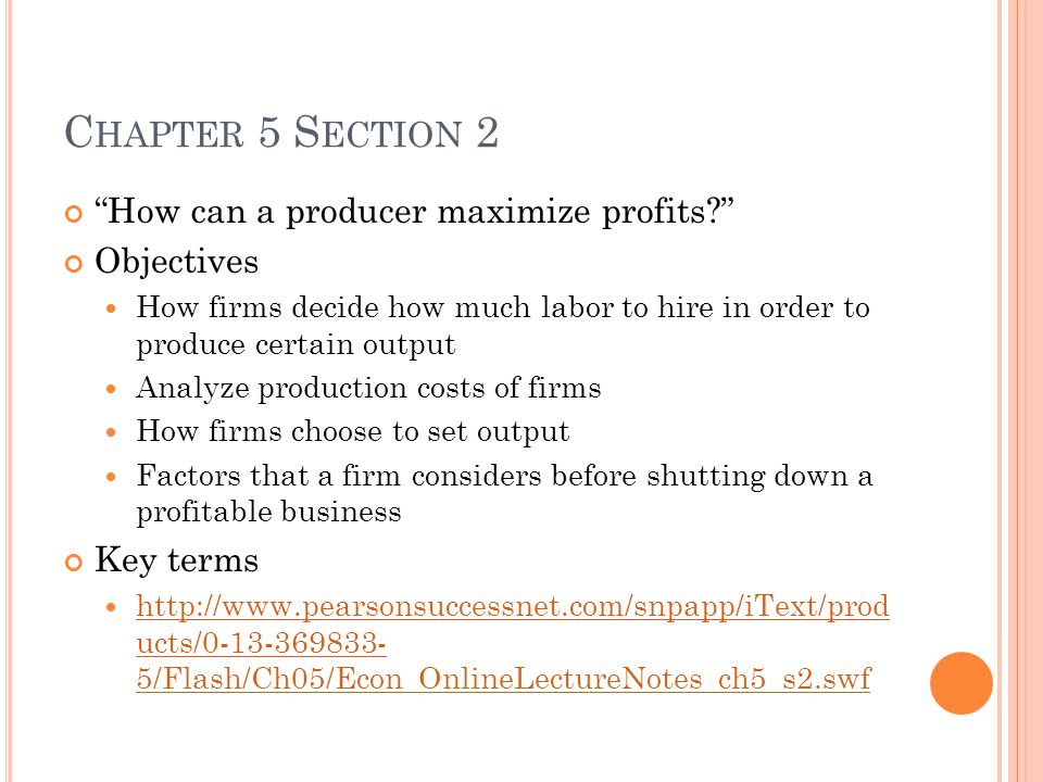 C HAPTER 5 S ECTION 2 How can a producer maximize profits? Objectives How firms decide how much labor to hire in order to produce certain output Analyze production costs of firms How firms choose to set output Factors that a firm considers before shutting down a profitable business Key terms http://www.pearsonsuccessnet.com/snpapp/iText/prod ucts/0-13-369833- 5/Flash/Ch05/Econ_OnlineLectureNotes_ch5_s2.swf http://www.pearsonsuccessnet.com/snpapp/iText/prod ucts/0-13-369833- 5/Flash/Ch05/Econ_OnlineLectureNotes_ch5_s2.swf