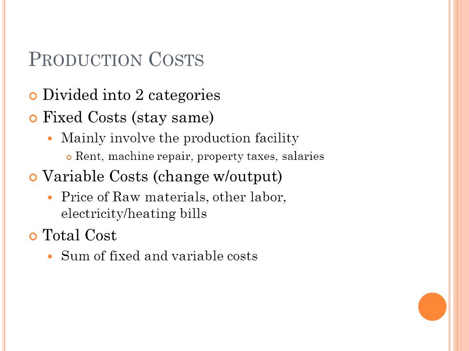 P RODUCTION C OSTS Divided into 2 categories Fixed Costs (stay same) Mainly involve the production facility Rent, machine repair, property taxes, sala