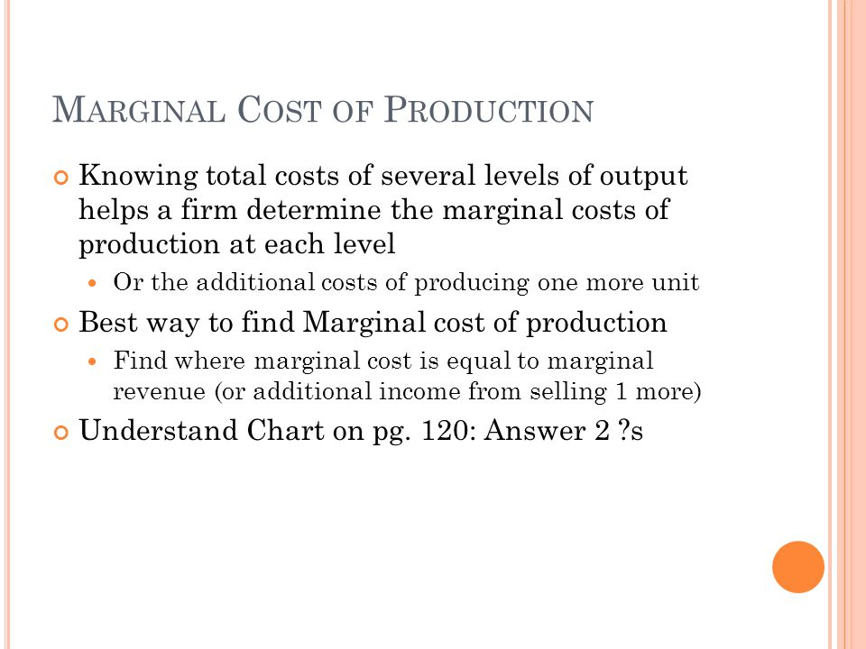 M ARGINAL C OST OF P RODUCTION Knowing total costs of several levels of output helps a firm determine the marginal costs of production at each level Or the additional costs of producing one more unit Best way to find Marginal cost of production Find where marginal cost is equal to marginal revenue (or additional income from selling 1 more) Understand Chart on pg.