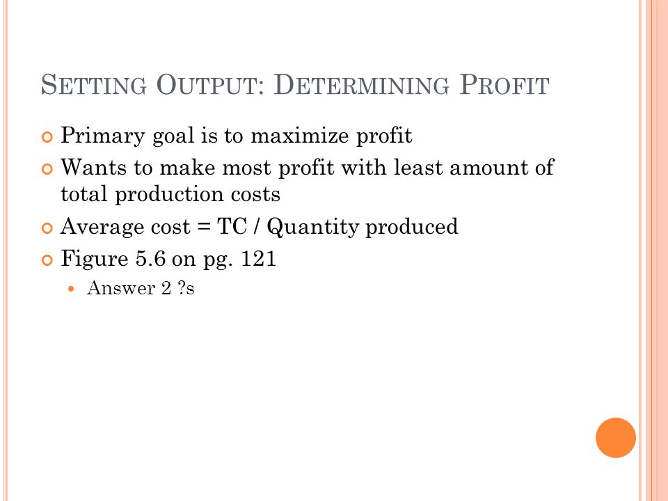 S ETTING O UTPUT : D ETERMINING P ROFIT Primary goal is to maximize profit Wants to make most profit with least amount of total production costs Average cost = TC / Quantity produced Figure 5.6 on pg.