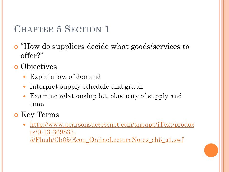 C HAPTER 5 S ECTION 1 How do suppliers decide what goods/services to offer? Objectives Explain law of demand Interpret supply schedule and graph Examine relationship b.t.