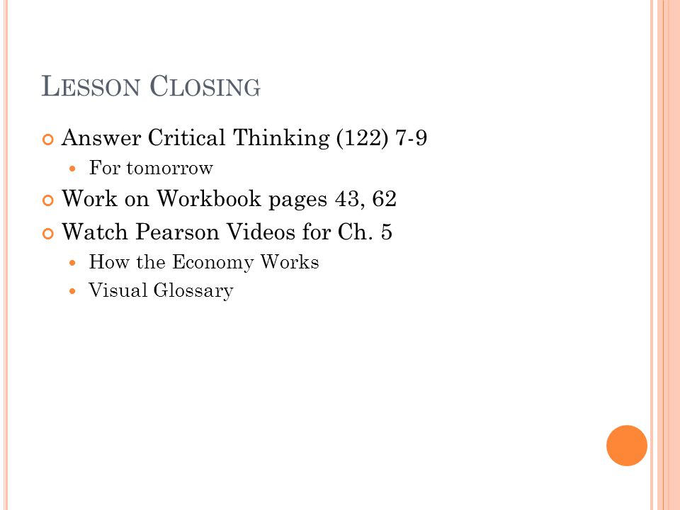 L ESSON C LOSING Answer Critical Thinking (122) 7-9 For tomorrow Work on Workbook pages 43, 62 Watch Pearson Videos for Ch. 5 How the Economy Works Vi