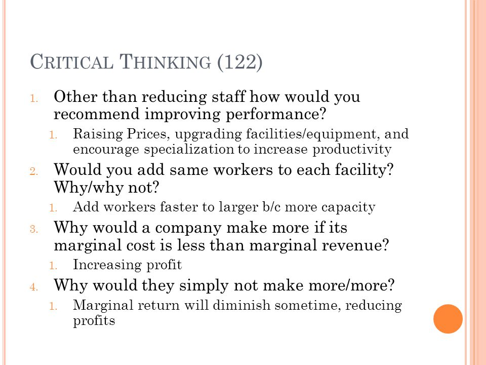 C RITICAL T HINKING (122) 1. Other than reducing staff how would you recommend improving performance? 1. Raising Prices, upgrading facilities/equipmen