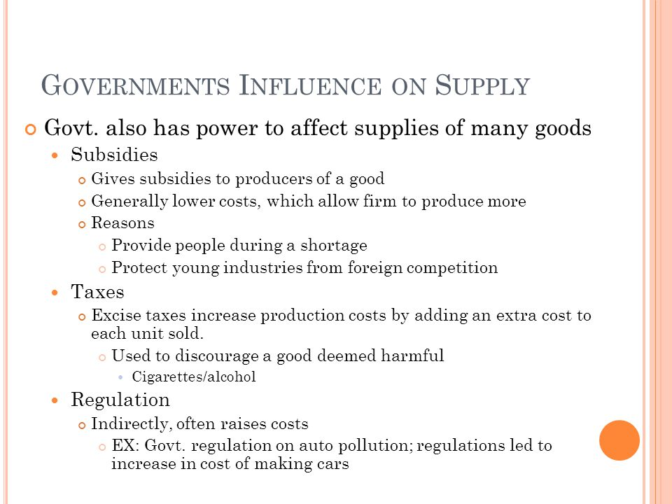 G OVERNMENTS I NFLUENCE ON S UPPLY Govt. also has power to affect supplies of many goods Subsidies Gives subsidies to producers of a good Generally lo