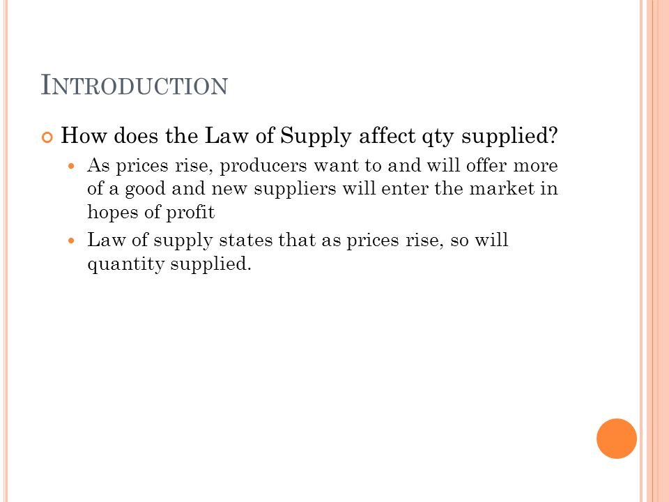 I NTRODUCTION How does the Law of Supply affect qty supplied? As prices rise, producers want to and will offer more of a good and new suppliers will e