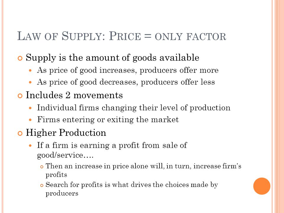L AW OF S UPPLY : P RICE = ONLY FACTOR Supply is the amount of goods available As price of good increases, producers offer more As price of good decreases, producers offer less Includes 2 movements Individual firms changing their level of production Firms entering or exiting the market Higher Production If a firm is earning a profit from sale of good/service….