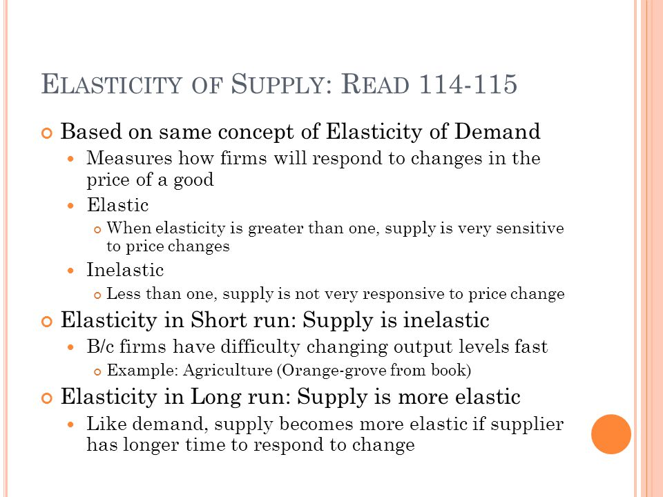 E LASTICITY OF S UPPLY : R EAD 114-115 Based on same concept of Elasticity of Demand Measures how firms will respond to changes in the price of a good Elastic When elasticity is greater than one, supply is very sensitive to price changes Inelastic Less than one, supply is not very responsive to price change Elasticity in Short run: Supply is inelastic B/c firms have difficulty changing output levels fast Example: Agriculture (Orange-grove from book) Elasticity in Long run: Supply is more elastic Like demand, supply becomes more elastic if supplier has longer time to respond to change
