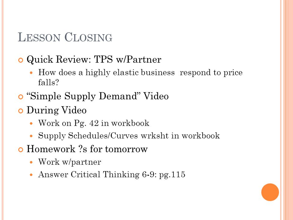 L ESSON C LOSING Quick Review: TPS w/Partner How does a highly elastic business respond to price falls.