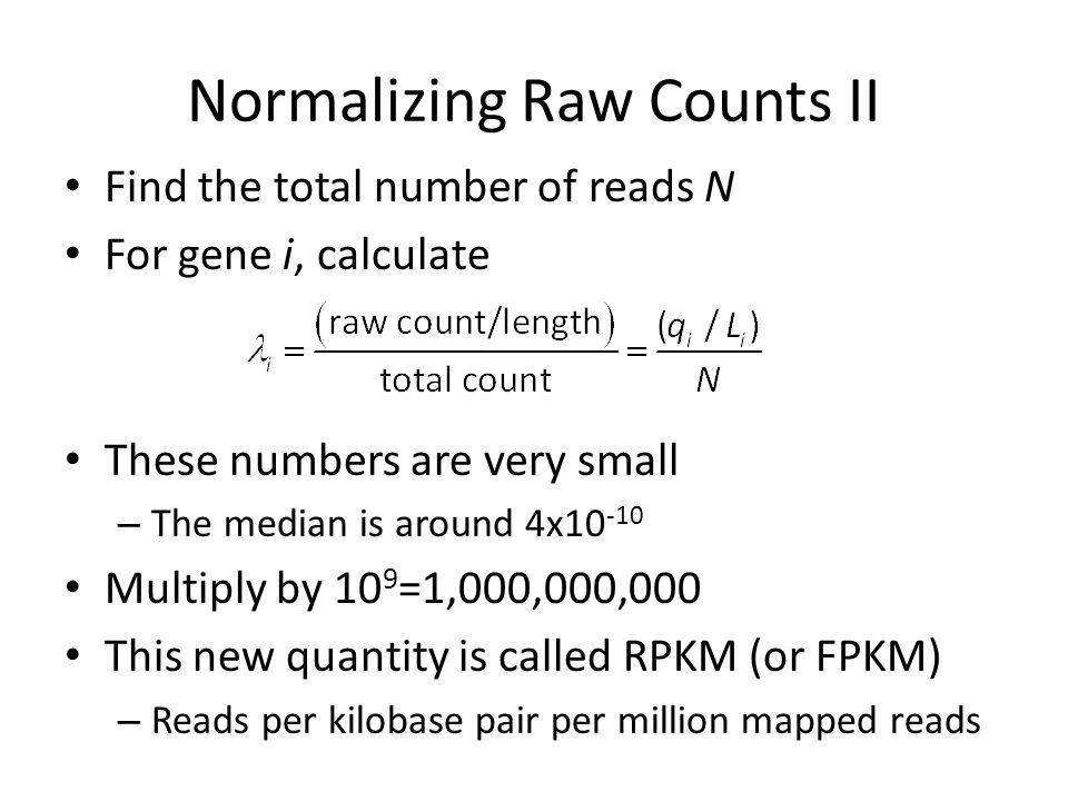 Normalizing Raw Counts II Find the total number of reads N For gene i, calculate These numbers are very small – The median is around 4x10 -10 Multiply by 10 9 =1,000,000,000 This new quantity is called RPKM (or FPKM) – Reads per kilobase pair per million mapped reads