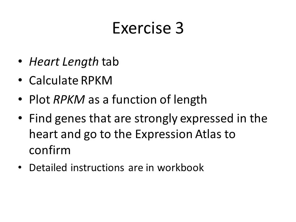 Exercise 3 Heart Length tab Calculate RPKM Plot RPKM as a function of length Find genes that are strongly expressed in the heart and go to the Expression Atlas to confirm Detailed instructions are in workbook