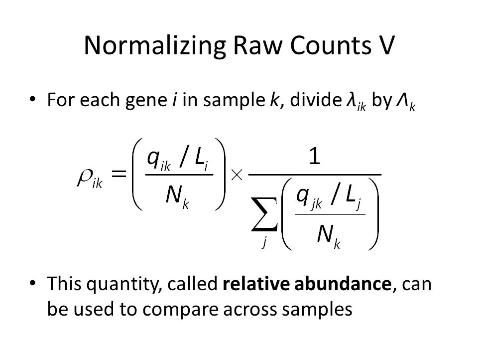 Normalizing Raw Counts V For each gene i in sample k, divide λ ik by Λ k This quantity, called relative abundance, can be used to compare across samples