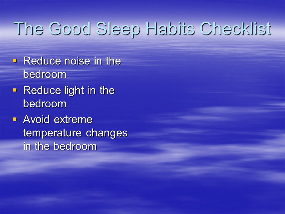 The Good Sleep Habits Checklist  Reduce noise in the bedroom  Reduce light in the bedroom  Avoid extreme temperature changes in the bedroom