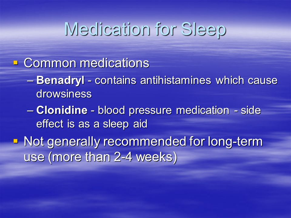 Medication for Sleep  Common medications –Benadryl - contains antihistamines which cause drowsiness –Clonidine - blood pressure medication - side effect is as a sleep aid  Not generally recommended for long-term use (more than 2-4 weeks)