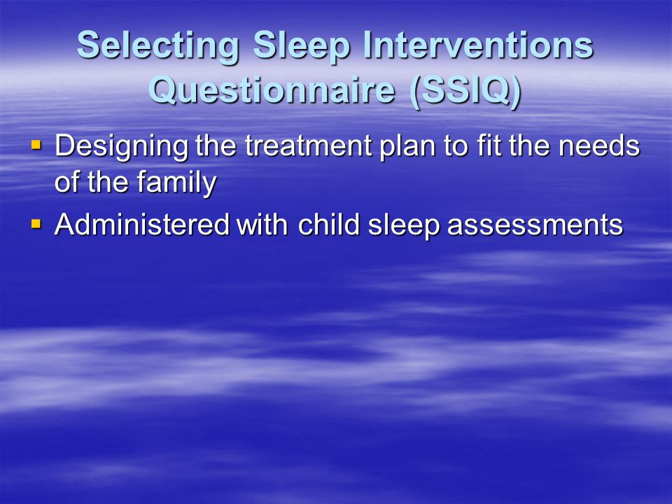 Selecting Sleep Interventions Questionnaire (SSIQ)  Designing the treatment plan to fit the needs of the family  Administered with child sleep assessments