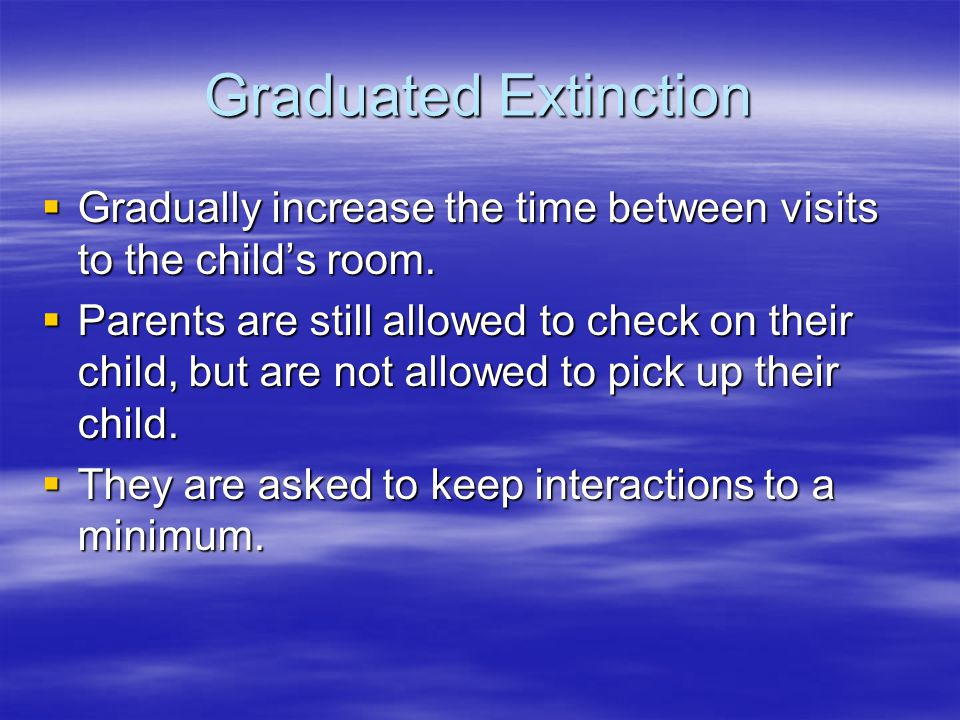 Graduated Extinction  Gradually increase the time between visits to the child's room.