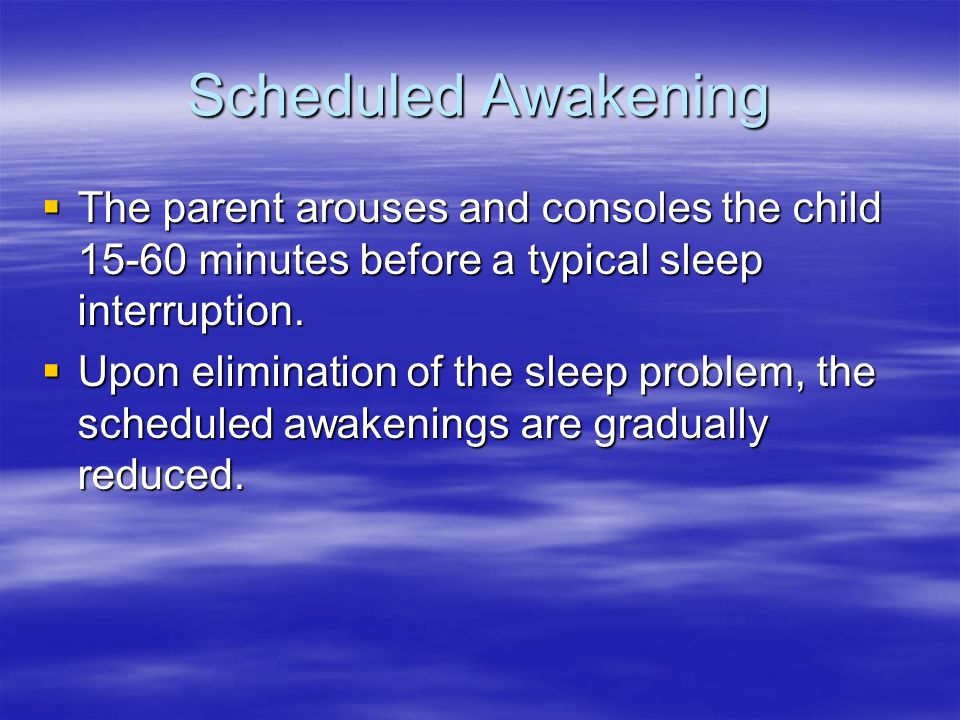Scheduled Awakening  The parent arouses and consoles the child 15-60 minutes before a typical sleep interruption.