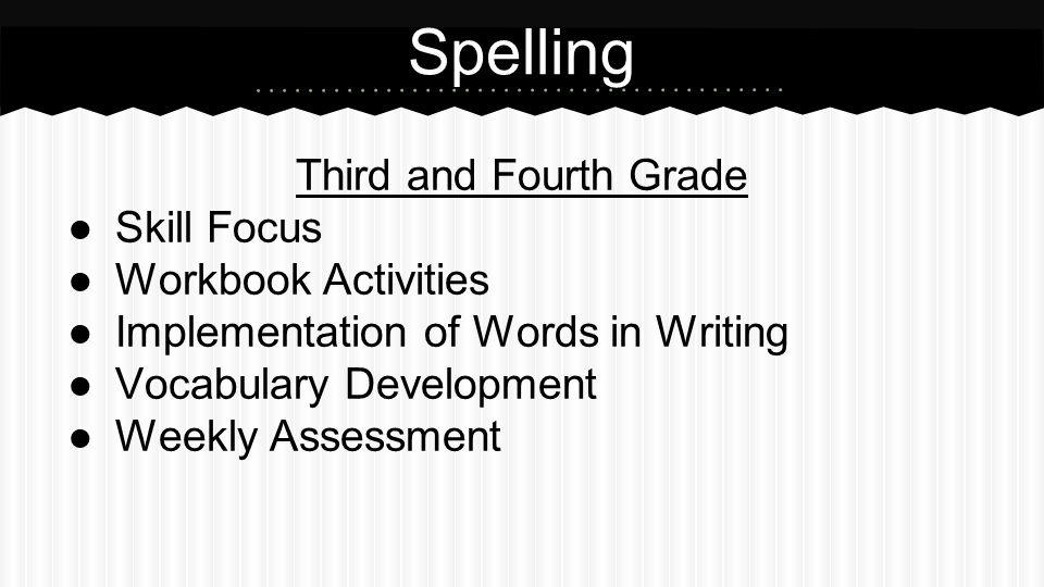 Third and Fourth Grade ●Skill Focus ●Workbook Activities ●Implementation of Words in Writing ●Vocabulary Development ●Weekly Assessment Spelling
