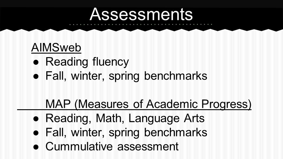 AIMSweb ●Reading fluency ●Fall, winter, spring benchmarks MAP (Measures of Academic Progress) ●Reading, Math, Language Arts ●Fall, winter, spring benchmarks ●Cummulative assessment Assessments
