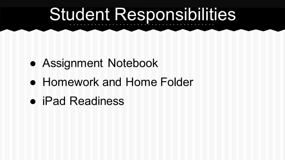 ●Assignment Notebook ●Homework and Home Folder ●iPad Readiness Student Responsibilities