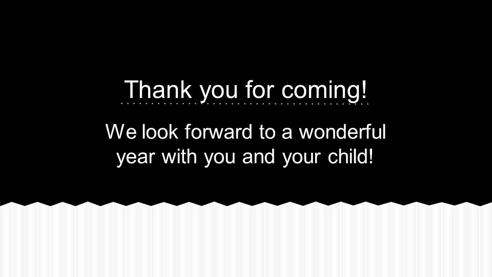 We look forward to a wonderful year with you and your child! Thank you for coming!