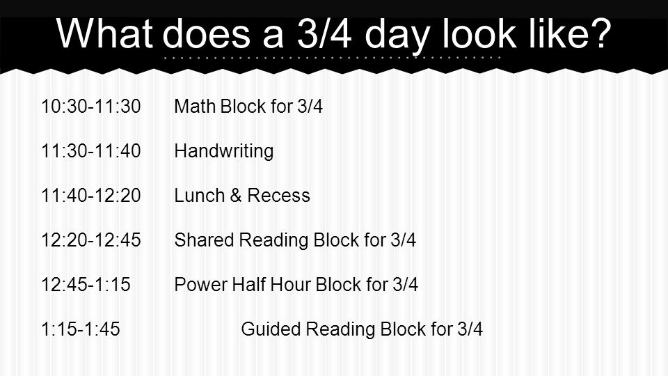 10:30-11:30Math Block for 3/4 11:30-11:40Handwriting 11:40-12:20Lunch & Recess 12:20-12:45Shared Reading Block for 3/4 12:45-1:15Power Half Hour Block for 3/4 1:15-1:45Guided Reading Block for 3/4 What does a 3/4 day look like?