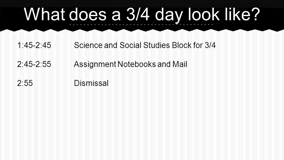 1:45-2:45Science and Social Studies Block for 3/4 2:45-2:55Assignment Notebooks and Mail 2:55Dismissal What does a 3/4 day look like?