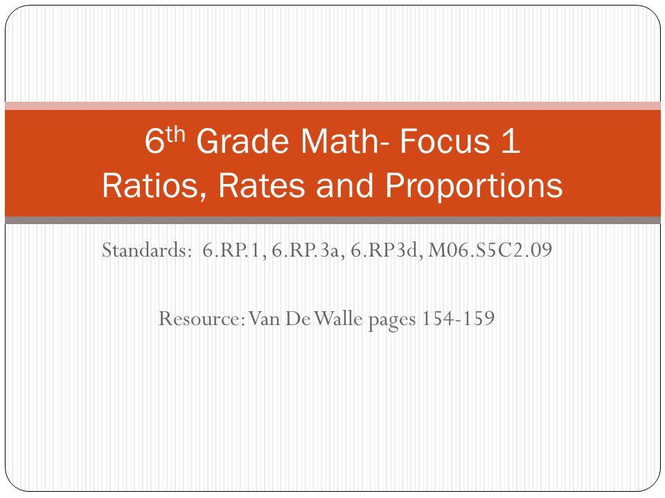 Standards: 6.RP.1, 6.RP.3a, 6.RP3d, M06.S5C2.09 Resource: Van De Walle pages 154-159 6 th Grade Math- Focus 1 Ratios, Rates and Proportions