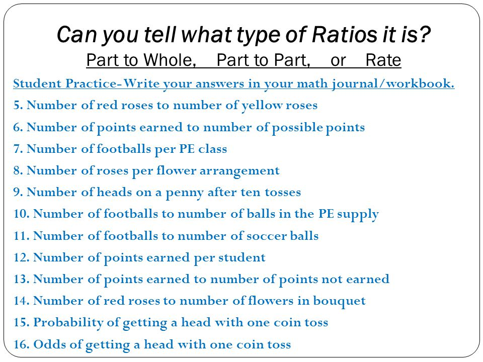 Can you tell what type of Ratios it is? Part to Whole, Part to Part, or Rate Student Practice- Write your answers in your math journal/workbook. 5. Nu