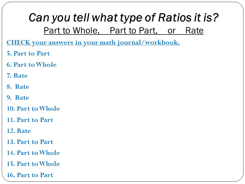 Can you tell what type of Ratios it is? Part to Whole, Part to Part, or Rate CHECK your answers in your math journal/workbook. 5. Part to Part 6. Part