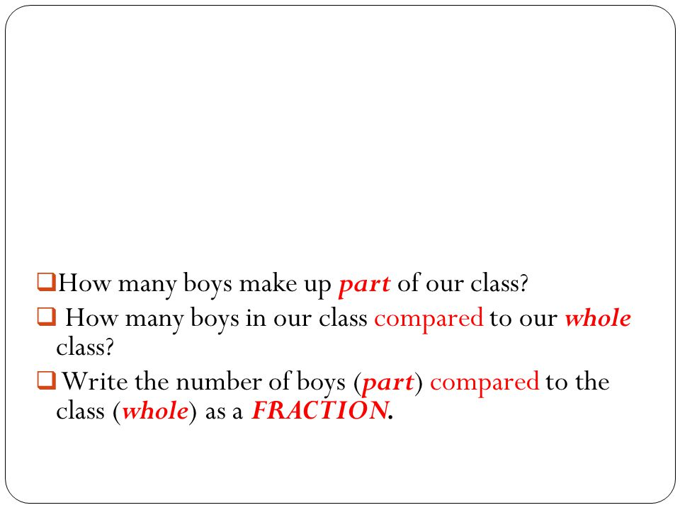  How many boys make up part of our class?  How many boys in our class compared to our whole class?  Write the number of boys (part) compared to the