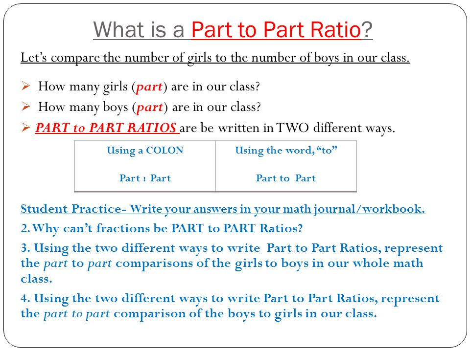What is a Part to Part Ratio? Let's compare the number of girls to the number of boys in our class.  How many girls (part) are in our class?  How ma