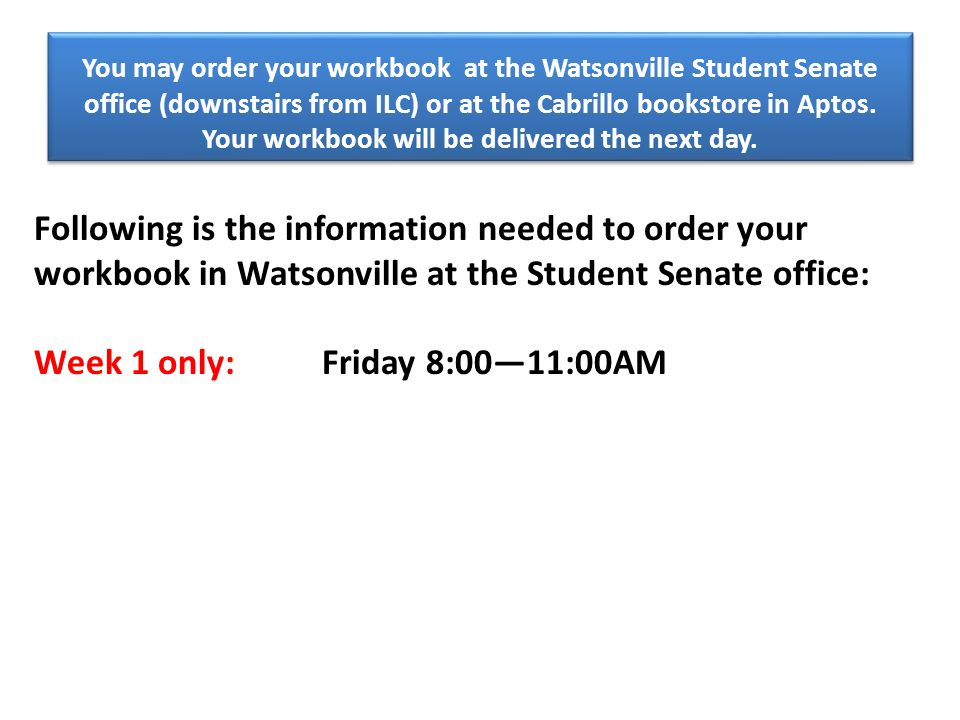 You may order your workbook at the Watsonville Student Senate office (downstairs from ILC) or at the Cabrillo bookstore in Aptos.