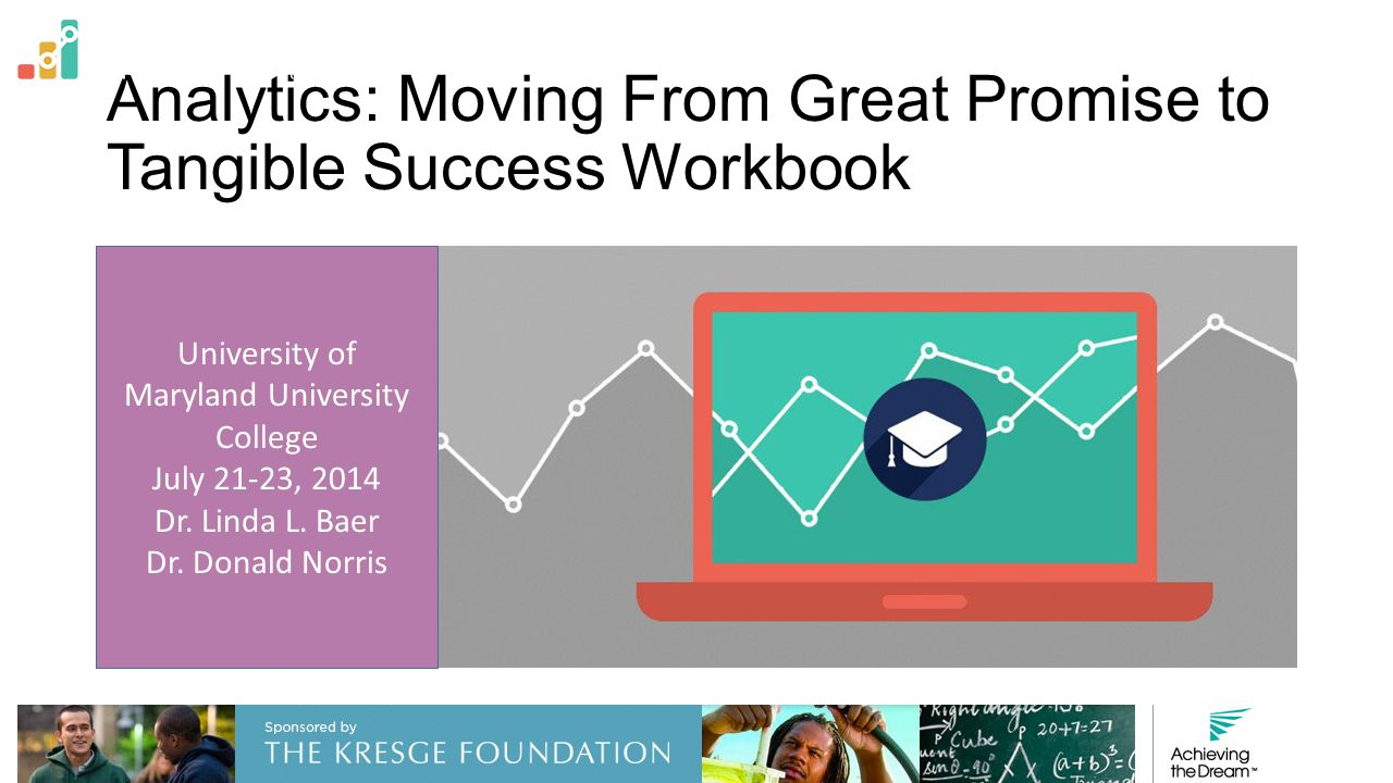 Analytics: Moving From Great Promise to Tangible Success Workbook University of Maryland University College July 21-23, 2014 Dr. Linda L. Baer Dr. Don