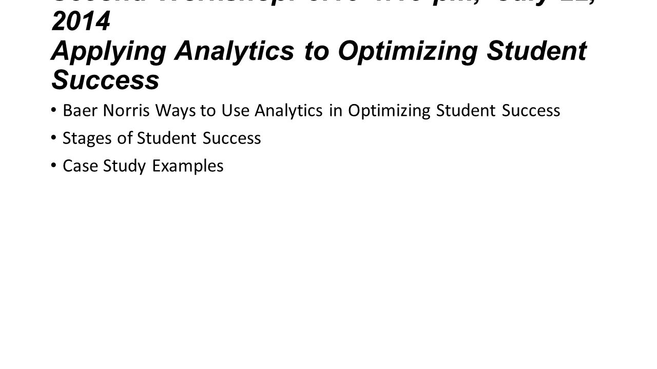 Second Workshop: 3:15-4:15 pm, July 22, 2014 Applying Analytics to Optimizing Student Success Baer Norris Ways to Use Analytics in Optimizing Student