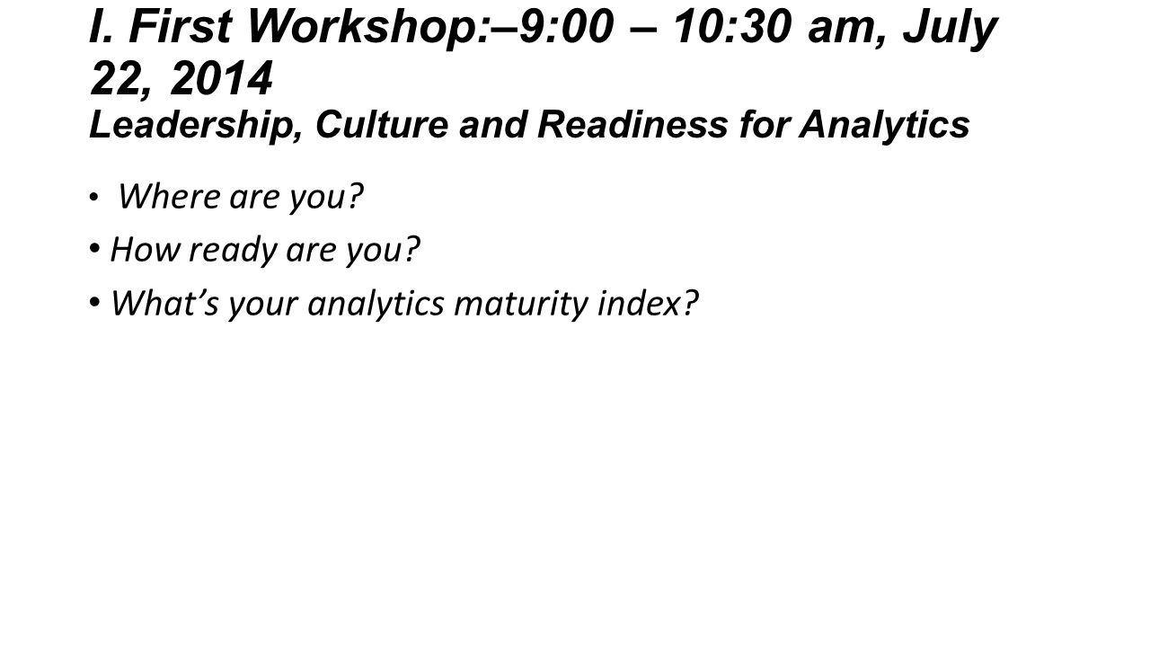 I. First Workshop:–9:00 – 10:30 am, July 22, 2014 Leadership, Culture and Readiness for Analytics Where are you? How ready are you? What's your analyt