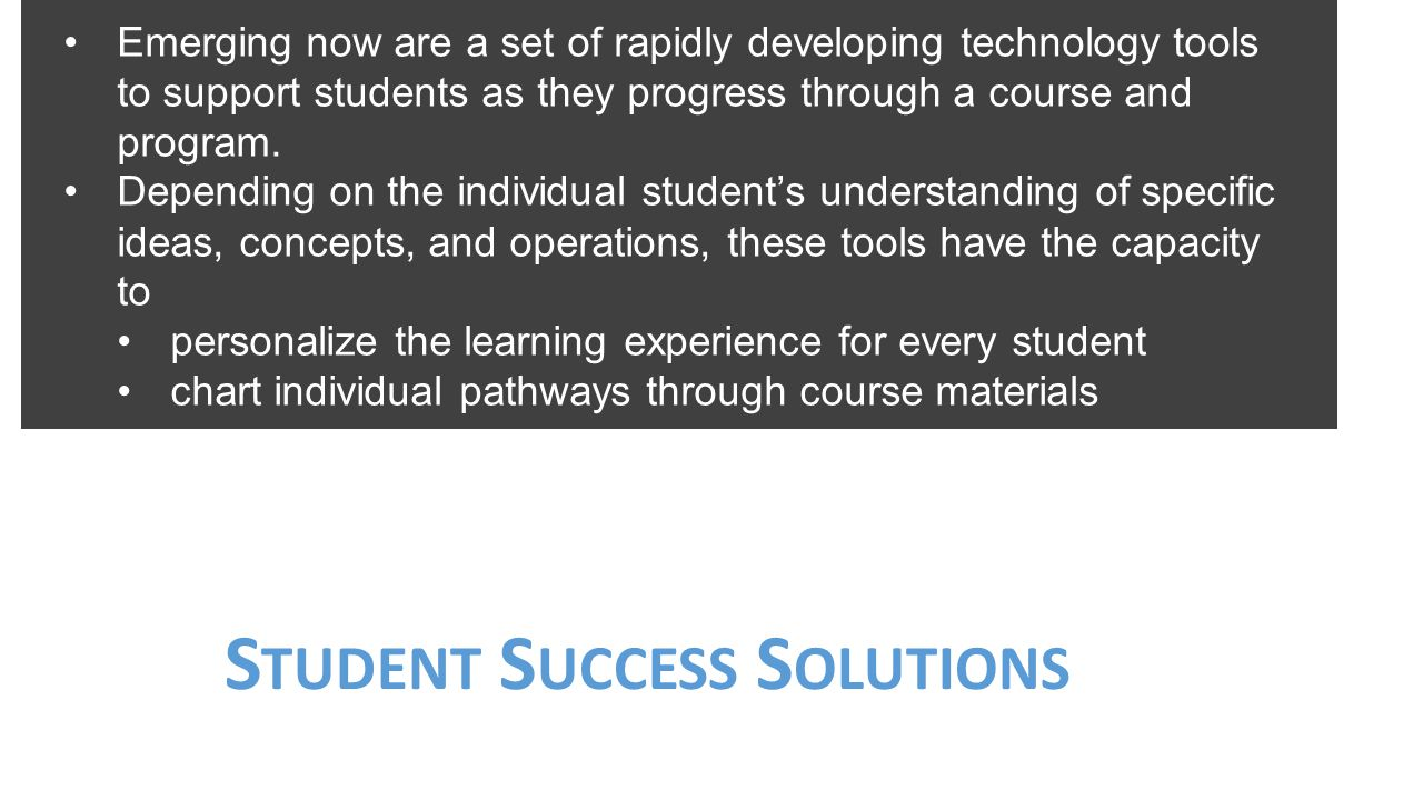 S TUDENT S UCCESS S OLUTIONS Emerging now are a set of rapidly developing technology tools to support students as they progress through a course and p