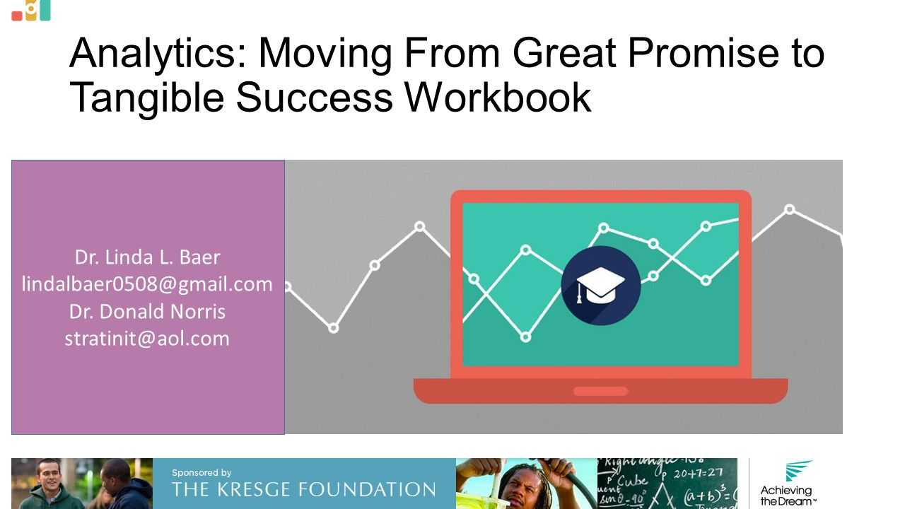 Analytics: Moving From Great Promise to Tangible Success Workbook Dr. Linda L. Baer lindalbaer0508@gmail.com Dr. Donald Norris stratinit@aol.com