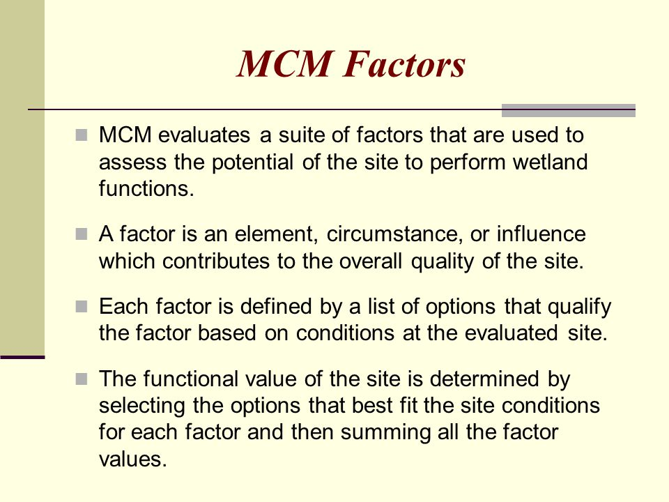 MCM Factors MCM evaluates a suite of factors that are used to assess the potential of the site to perform wetland functions. A factor is an element, c