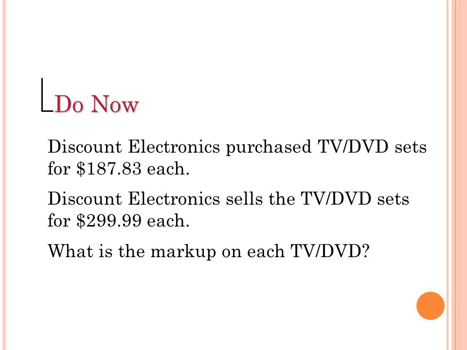 Find the markup. Selling Price – Cost $59.99 – $29.00 = $30.99 Do Now 2 Answer: Step 1