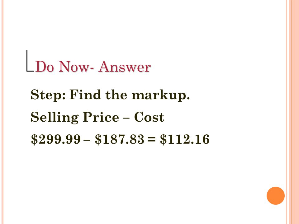 Find the selling price. Cost + Markup $18.45 + $29.52 = $47.97 Do Now 1 Answer: Step 2