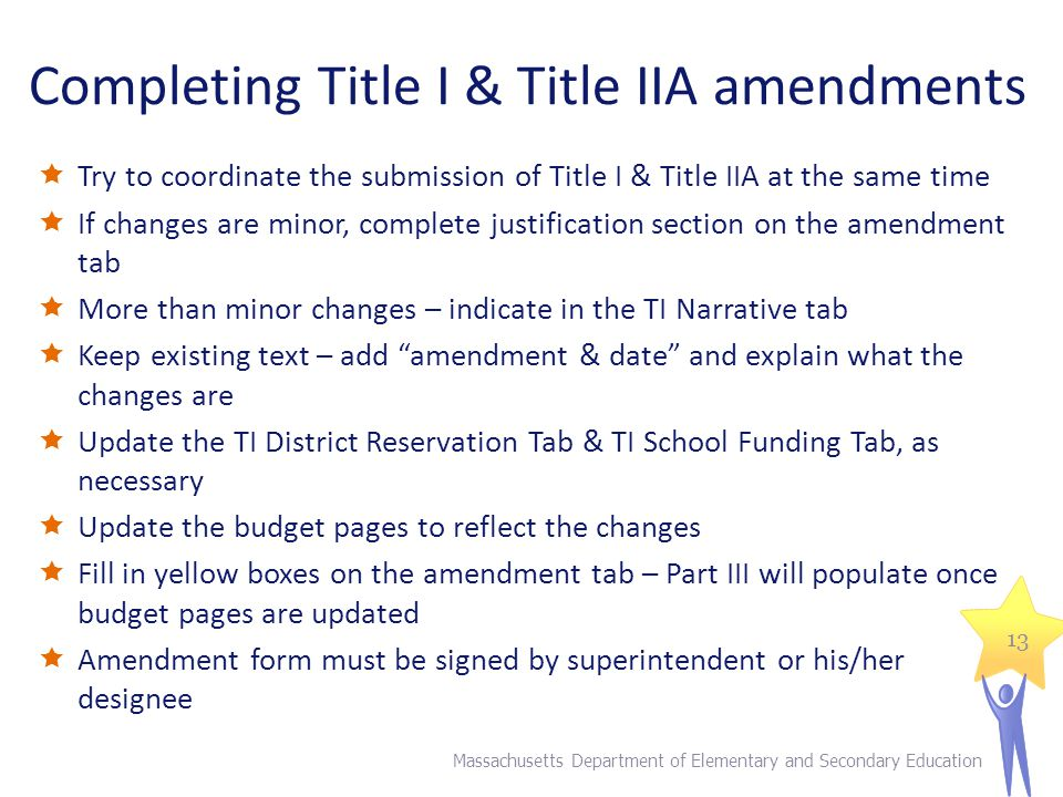 Completing Title I & Title IIA amendments  Try to coordinate the submission of Title I & Title IIA at the same time  If changes are minor, complete justification section on the amendment tab  More than minor changes – indicate in the TI Narrative tab  Keep existing text – add amendment & date and explain what the changes are  Update the TI District Reservation Tab & TI School Funding Tab, as necessary  Update the budget pages to reflect the changes  Fill in yellow boxes on the amendment tab – Part III will populate once budget pages are updated  Amendment form must be signed by superintendent or his/her designee Massachusetts Department of Elementary and Secondary Education 13