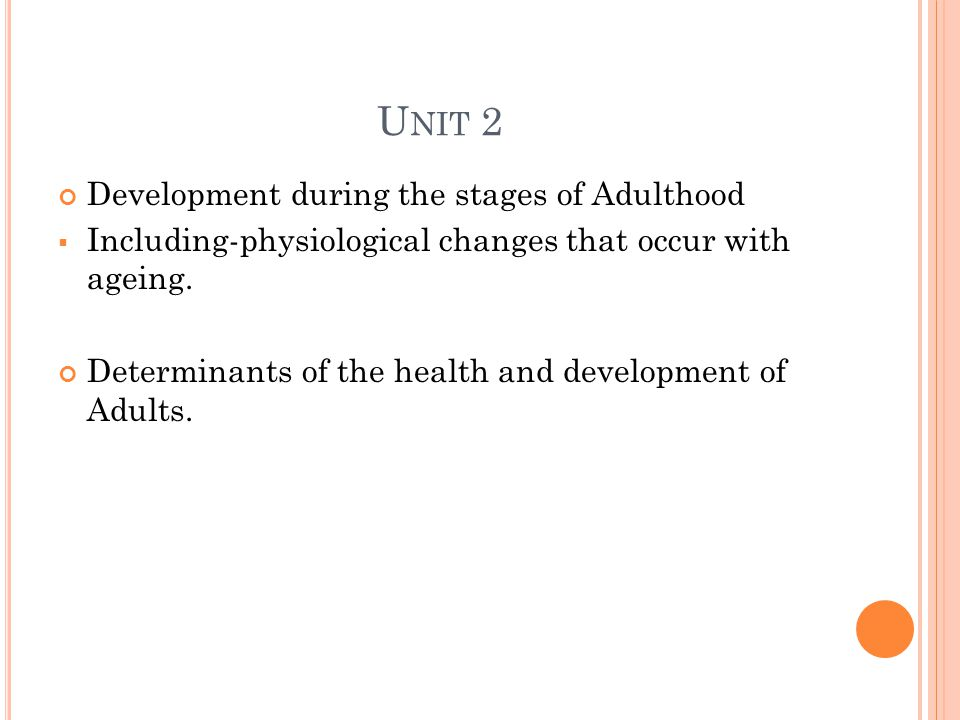 U NIT 2 Development during the stages of Adulthood  Including-physiological changes that occur with ageing.