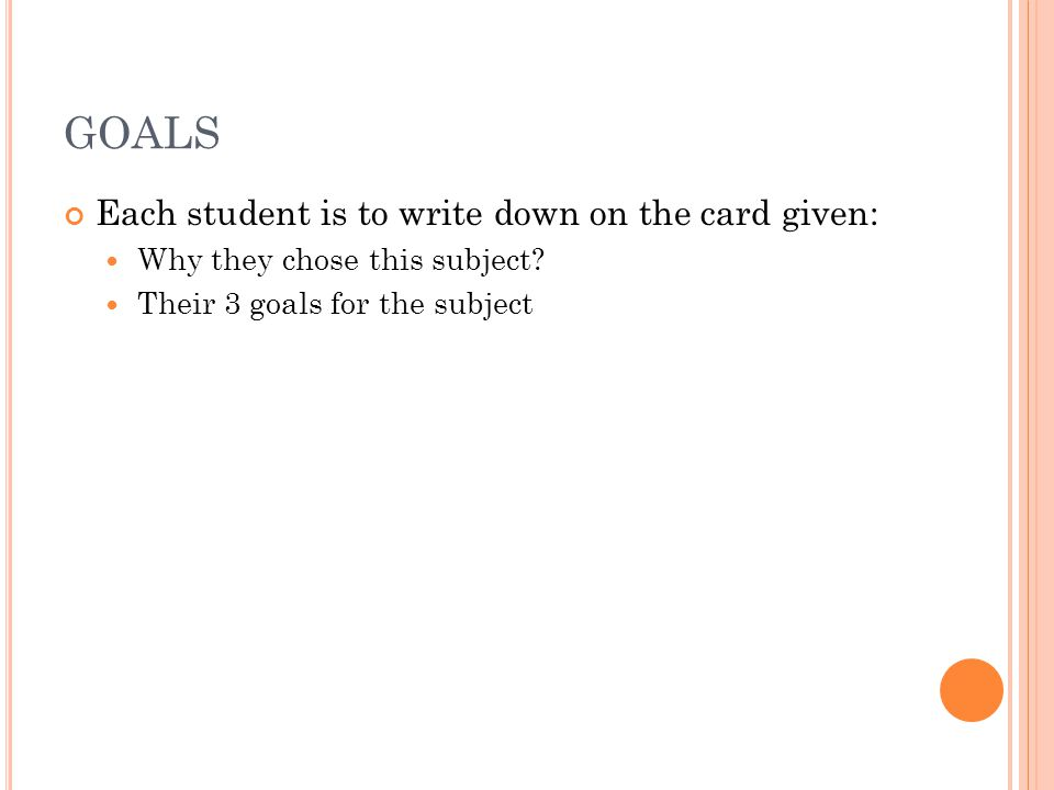 GOALS Each student is to write down on the card given: Why they chose this subject.