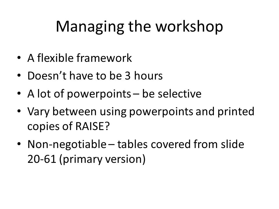 Managing the workshop A flexible framework Doesn't have to be 3 hours A lot of powerpoints – be selective Vary between using powerpoints and printed c