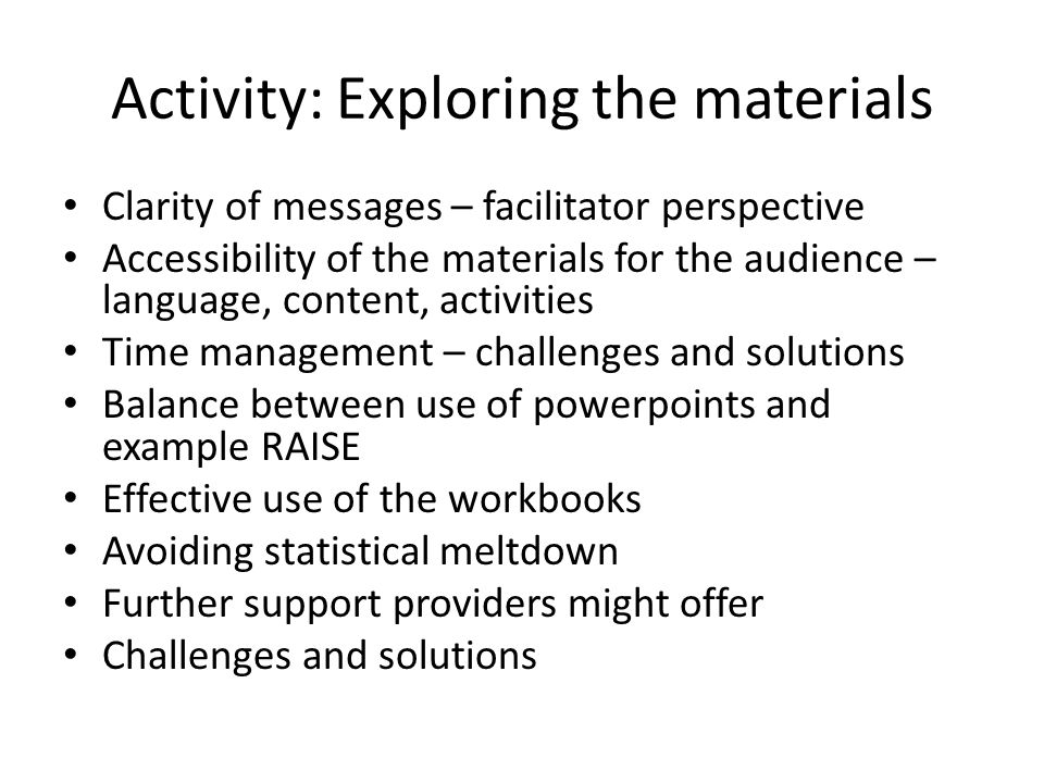 Activity: Exploring the materials Clarity of messages – facilitator perspective Accessibility of the materials for the audience – language, content, activities Time management – challenges and solutions Balance between use of powerpoints and example RAISE Effective use of the workbooks Avoiding statistical meltdown Further support providers might offer Challenges and solutions
