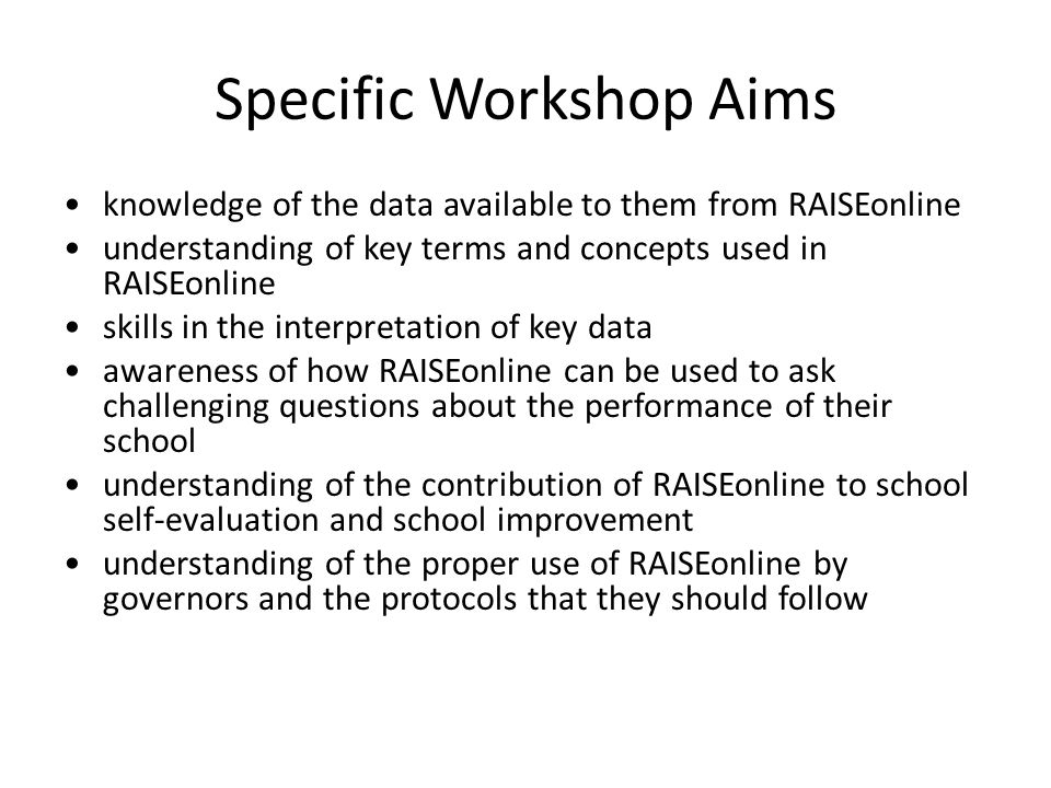 Specific Workshop Aims knowledge of the data available to them from RAISEonline understanding of key terms and concepts used in RAISEonline skills in the interpretation of key data awareness of how RAISEonline can be used to ask challenging questions about the performance of their school understanding of the contribution of RAISEonline to school self-evaluation and school improvement understanding of the proper use of RAISEonline by governors and the protocols that they should follow
