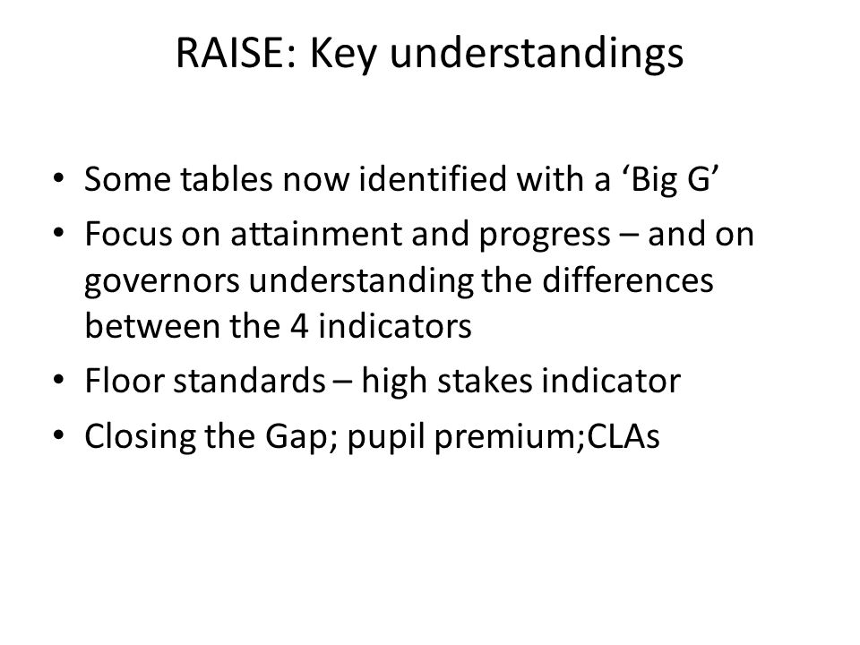 RAISE: Key understandings Some tables now identified with a 'Big G' Focus on attainment and progress – and on governors understanding the differences